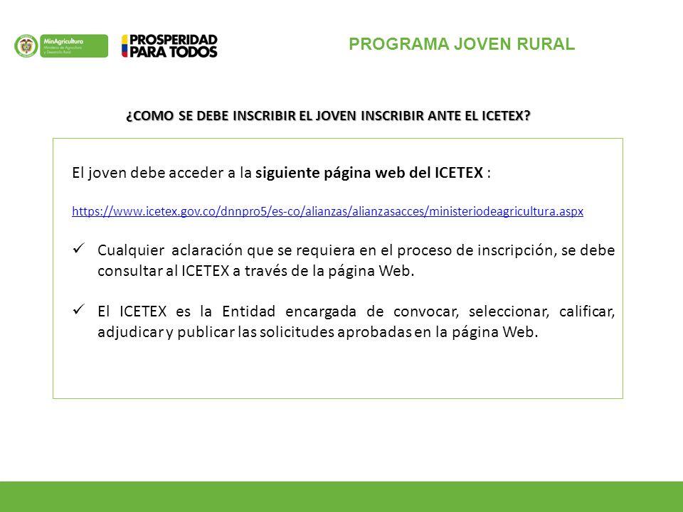 PROGRAMA JOVEN RURAL El joven debe acceder a la siguiente página web del ICETEX : https://www.icetex.gov.co/dnnpro5/es-co/alianzas/alianzasacces/ministeriodeagricultura.aspx Cualquier aclaración que se requiera en el proceso de inscripción, se debe consultar al ICETEX a través de la página Web.