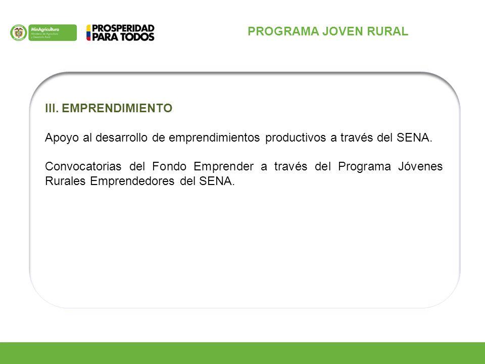 PROGRAMA JOVEN RURAL III. EMPRENDIMIENTO Apoyo al desarrollo de emprendimientos productivos a través del SENA. Convocatorias del Fondo Emprender a tra