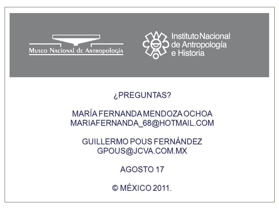¿PREGUNTAS? MARÍA FERNANDA MENDOZA OCHOA MARIAFERNANDA_68@HOTMAIL.COM GUILLERMO POUS FERNÁNDEZ GPOUS@JCVA.COM.MX AGOSTO 17 © MÉXICO 2011.