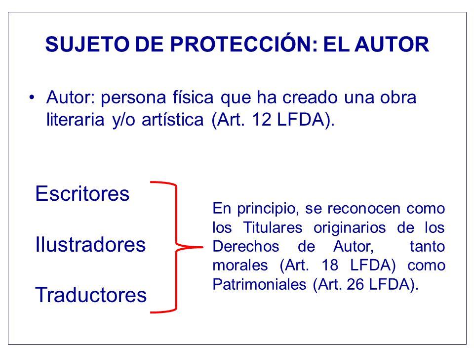 SUJETO DE PROTECCIÓN: EL AUTOR Autor: persona física que ha creado una obra literaria y/o artística (Art. 12 LFDA). Escritores Ilustradores Traductore