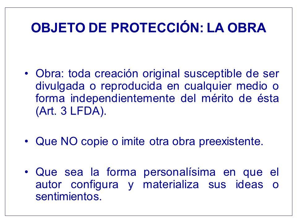 OBJETO DE PROTECCIÓN: LA OBRA Obra: toda creación original susceptible de ser divulgada o reproducida en cualquier medio o forma independientemente de
