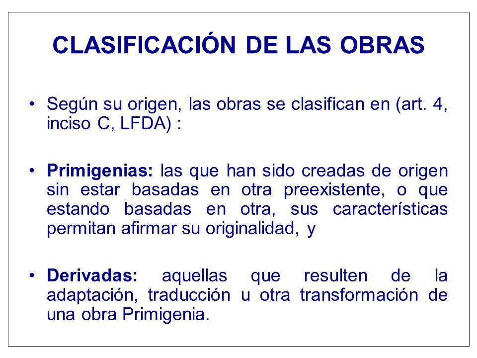 CLASIFICACIÓN DE LAS OBRAS Según su origen, las obras se clasifican en (art. 4, inciso C, LFDA) : Primigenias: las que han sido creadas de origen sin