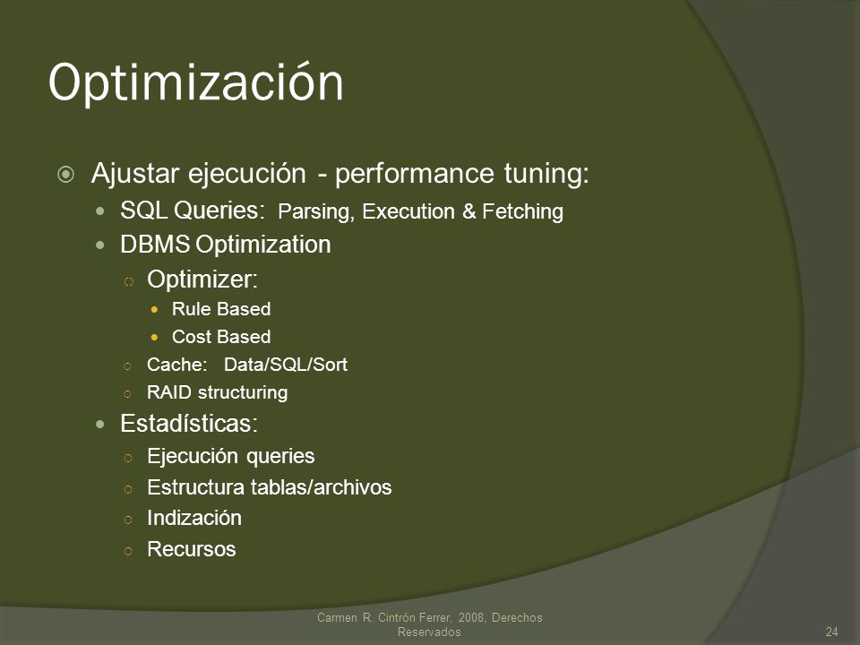 Optimización Ajustar ejecución - performance tuning: SQL Queries: Parsing, Execution & Fetching DBMS Optimization Optimizer: Rule Based Cost Based Cac