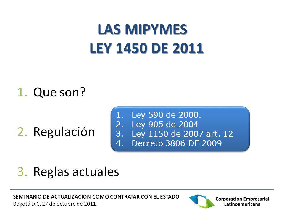 LAS MIPYMES LEY 1450 DE 2011 1.Que son? 2.Regulación 3.Reglas actuales 1.Ley 590 de 2000. 2.Ley 905 de 2004 3.Ley 1150 de 2007 art. 12 4.Decreto 3806