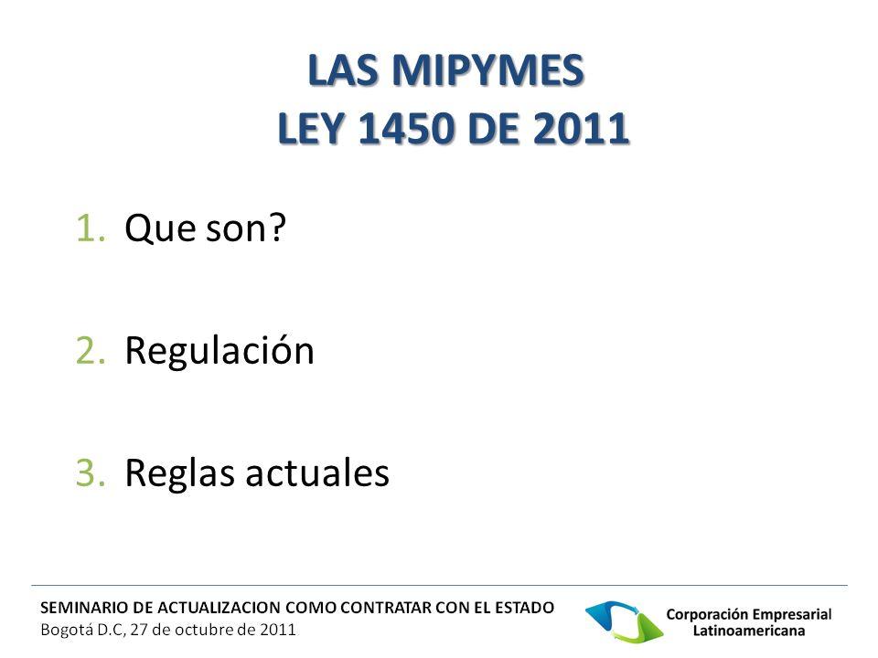 LAS MIPYMES LEY 1450 DE 2011 LAS MIPYMES LEY 1450 DE 2011 1.Que son? 2.Regulación 3.Reglas actuales