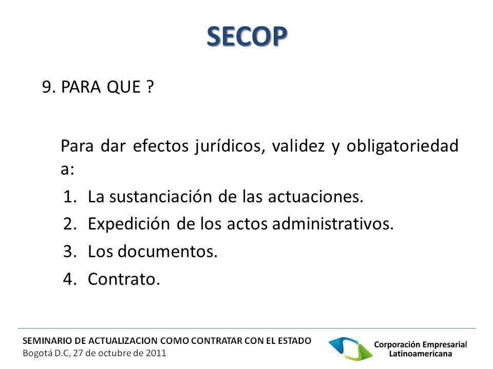 SECOP 9. PARA QUE ? Para dar efectos jurídicos, validez y obligatoriedad a: 1.La sustanciación de las actuaciones. 2.Expedición de los actos administr