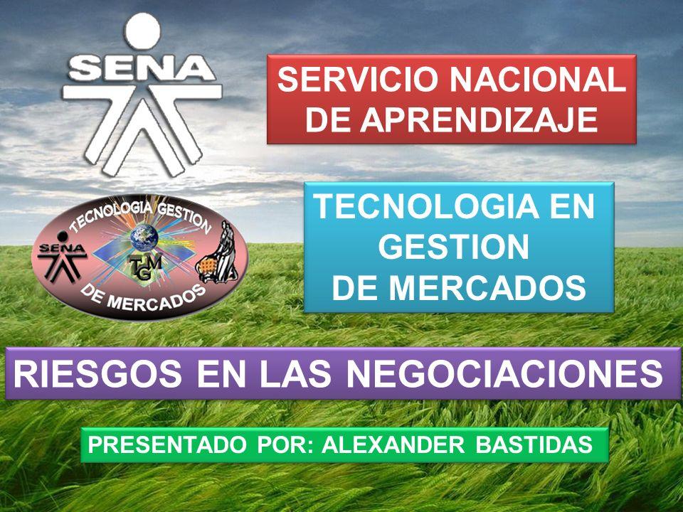 TECNOLOGIA EN GESTION DE MERCADOS TECNOLOGIA EN GESTION DE MERCADOS SERVICIO NACIONAL DE APRENDIZAJE SERVICIO NACIONAL DE APRENDIZAJE RIESGOS EN LAS NEGOCIACIONES PRESENTADO POR: ALEXANDER BASTIDAS