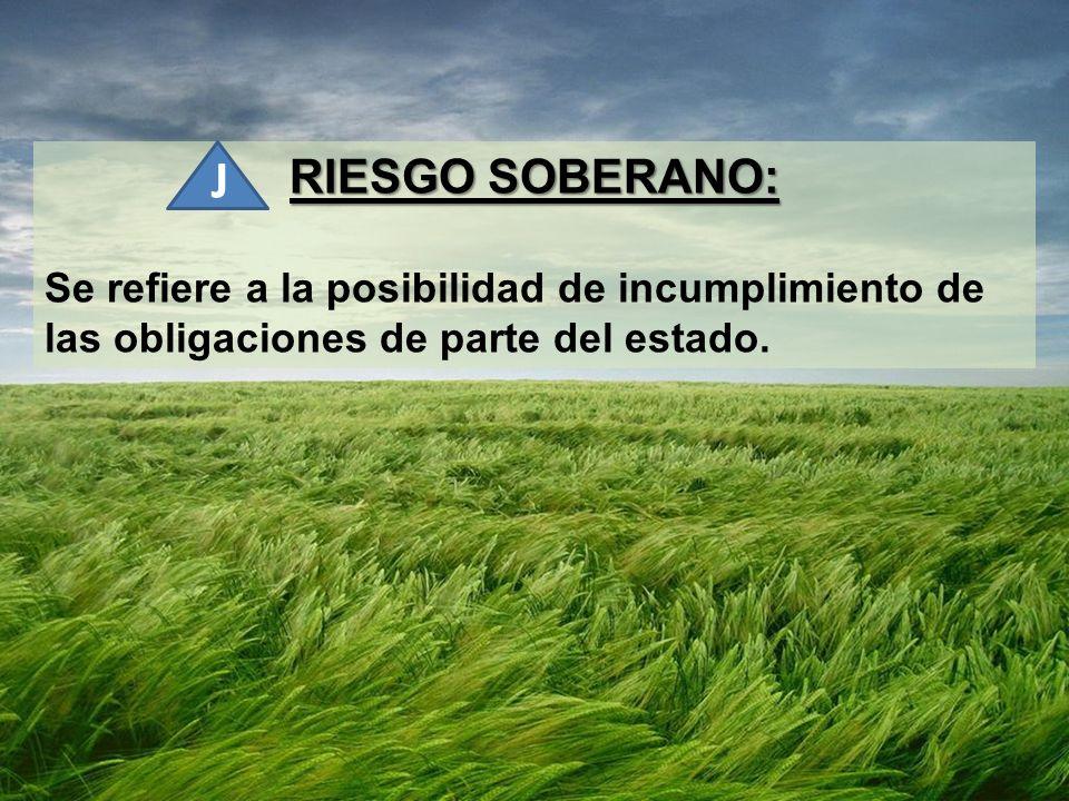 RIESGO SOBERANO: Se refiere a la posibilidad de incumplimiento de las obligaciones de parte del estado. J