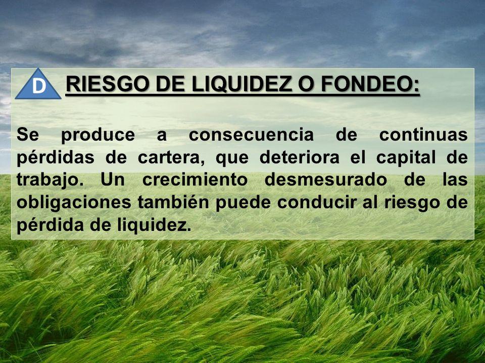RIESGO DE LIQUIDEZ O FONDEO: Se produce a consecuencia de continuas pérdidas de cartera, que deteriora el capital de trabajo. Un crecimiento desmesura