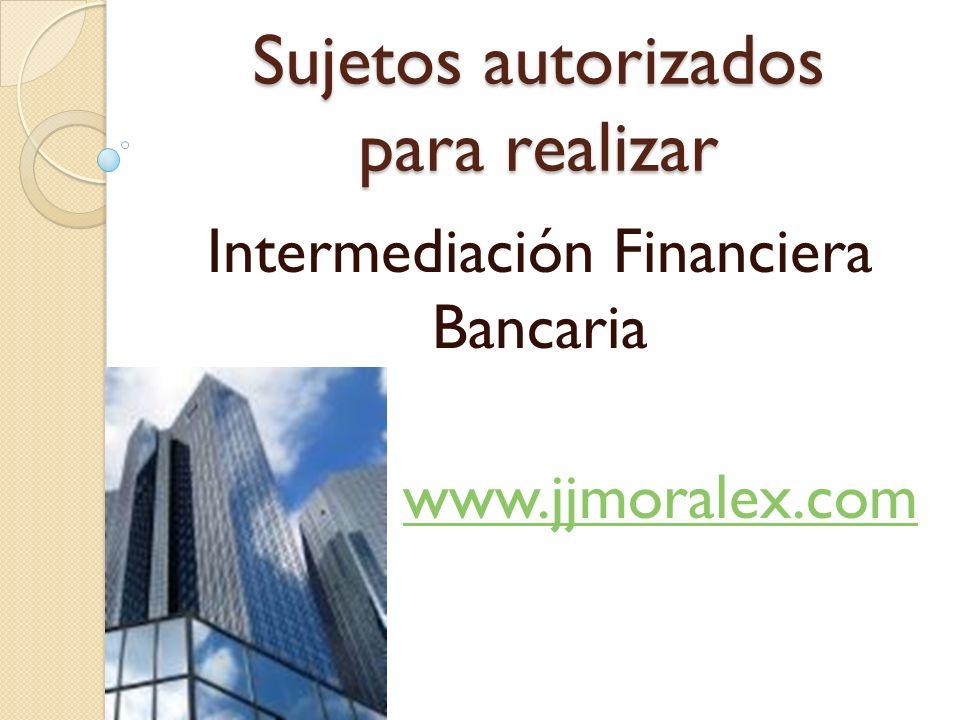 Sujetos autorizados para realizar Intermediación Financiera Bancaria www.jjmoralex.com
