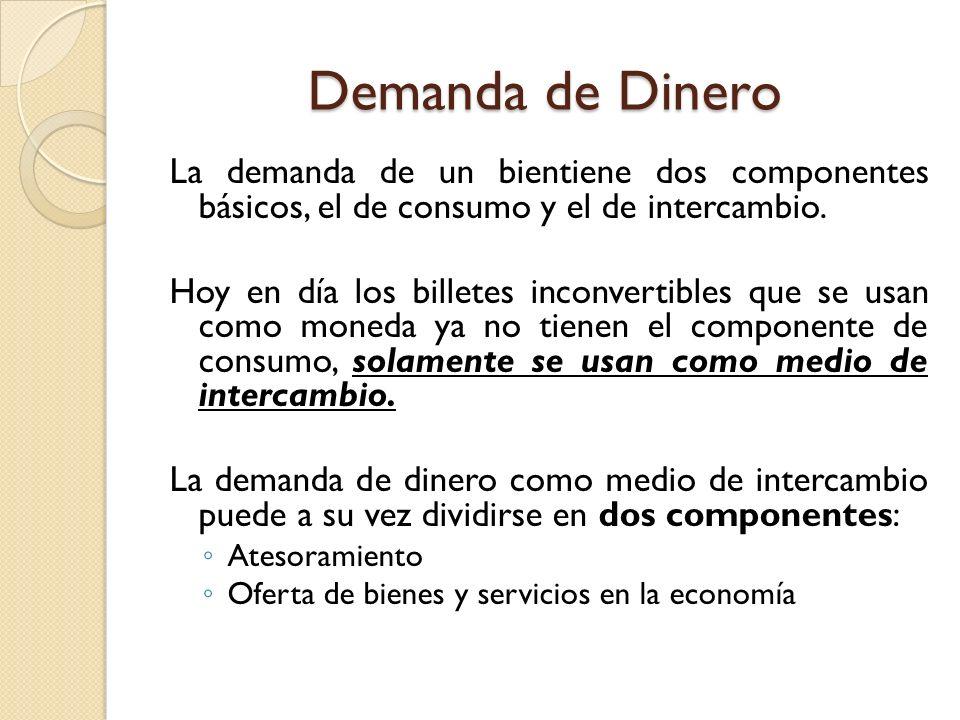 Demanda de Dinero La demanda de un bientiene dos componentes básicos, el de consumo y el de intercambio. Hoy en día los billetes inconvertibles que se