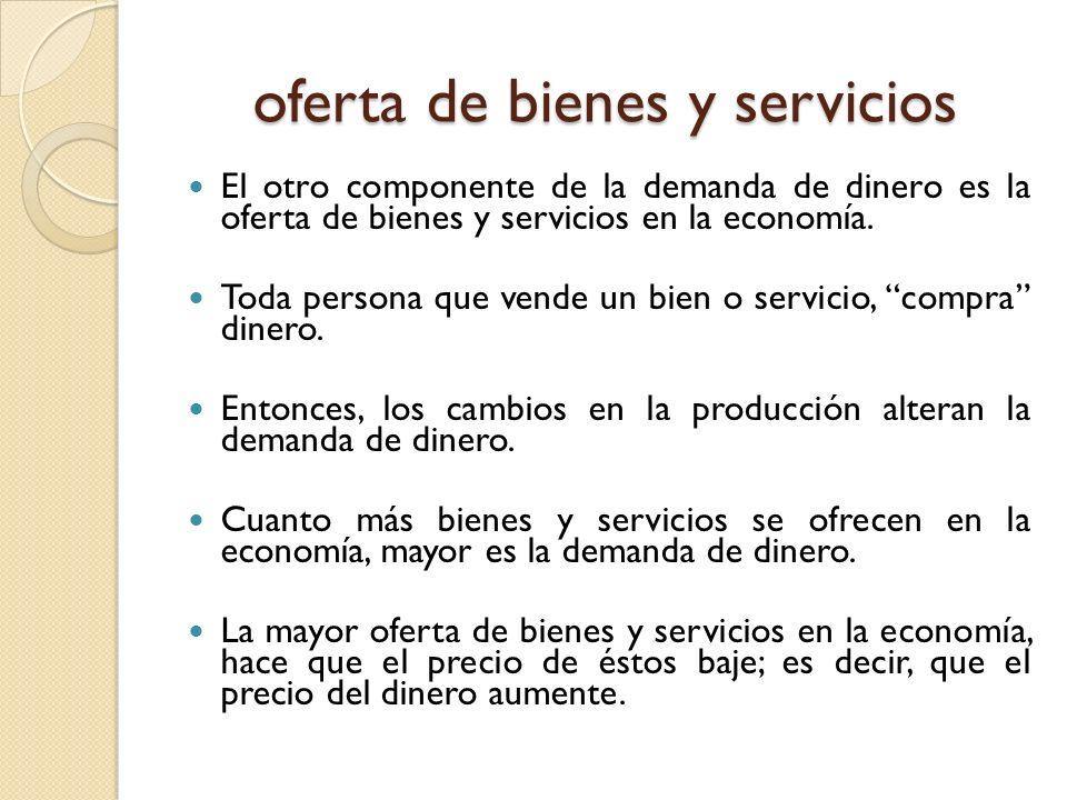 oferta de bienes y servicios El otro componente de la demanda de dinero es la oferta de bienes y servicios en la economía. Toda persona que vende un b