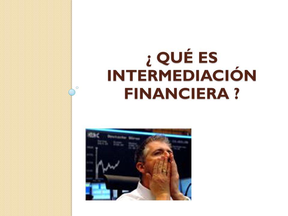 ¿ QUÉ ES INTERMEDIACIÓN FINANCIERA ?