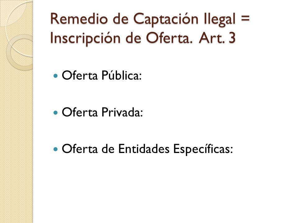 Remedio de Captación Ilegal = Inscripción de Oferta. Art. 3 Oferta Pública: Oferta Privada: Oferta de Entidades Específicas: