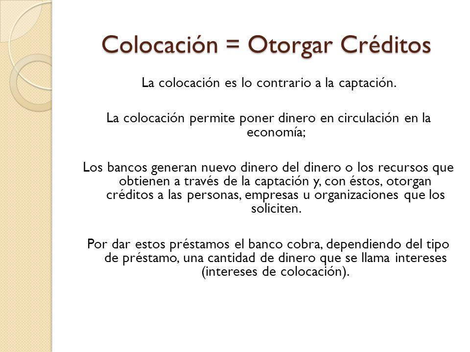 Colocación = Otorgar Créditos La colocación es lo contrario a la captación. La colocación permite poner dinero en circulación en la economía; Los banc
