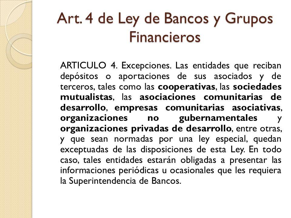 Art. 4 de Ley de Bancos y Grupos Financieros ARTICULO 4. Excepciones. Las entidades que reciban depósitos o aportaciones de sus asociados y de tercero