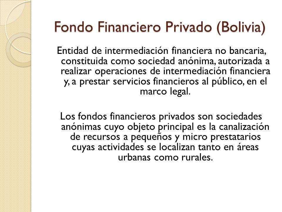 Fondo Financiero Privado (Bolivia) Entidad de intermediación financiera no bancaria, constituida como sociedad anónima, autorizada a realizar operacio