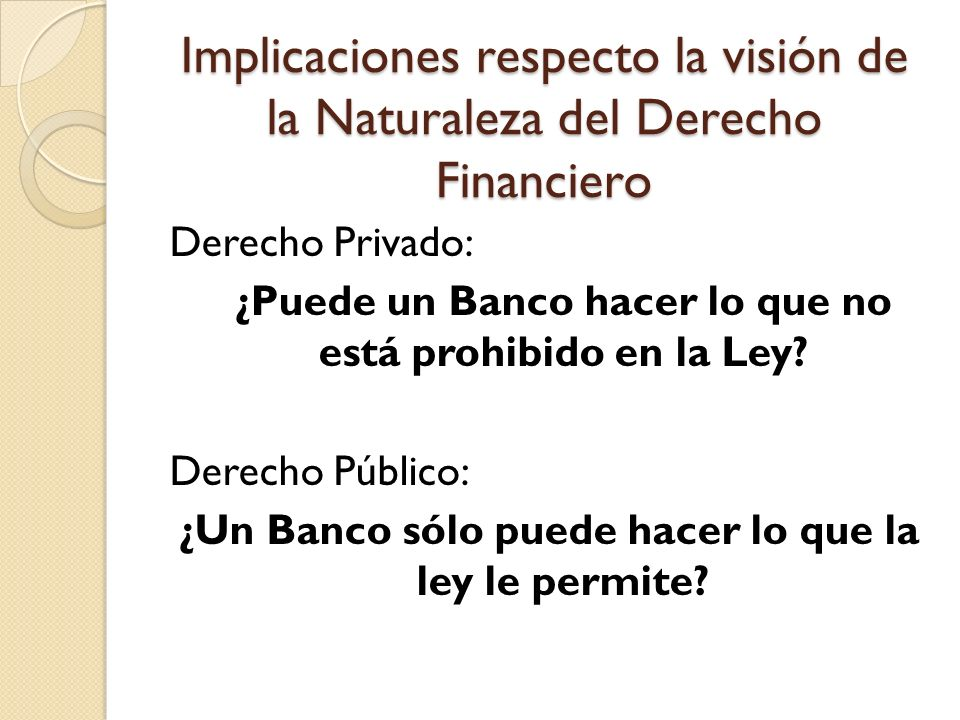 Implicaciones respecto la visión de la Naturaleza del Derecho Financiero Derecho Privado: ¿Puede un Banco hacer lo que no está prohibido en la Ley? De