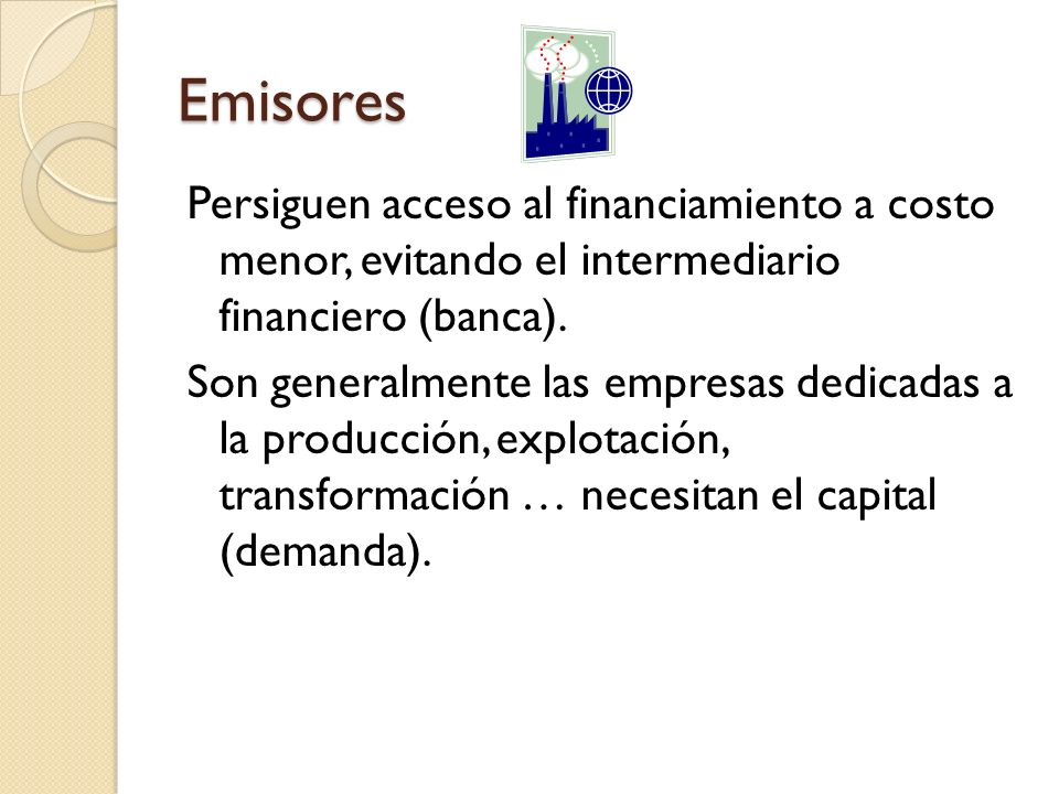 Emisores Persiguen acceso al financiamiento a costo menor, evitando el intermediario financiero (banca). Son generalmente las empresas dedicadas a la