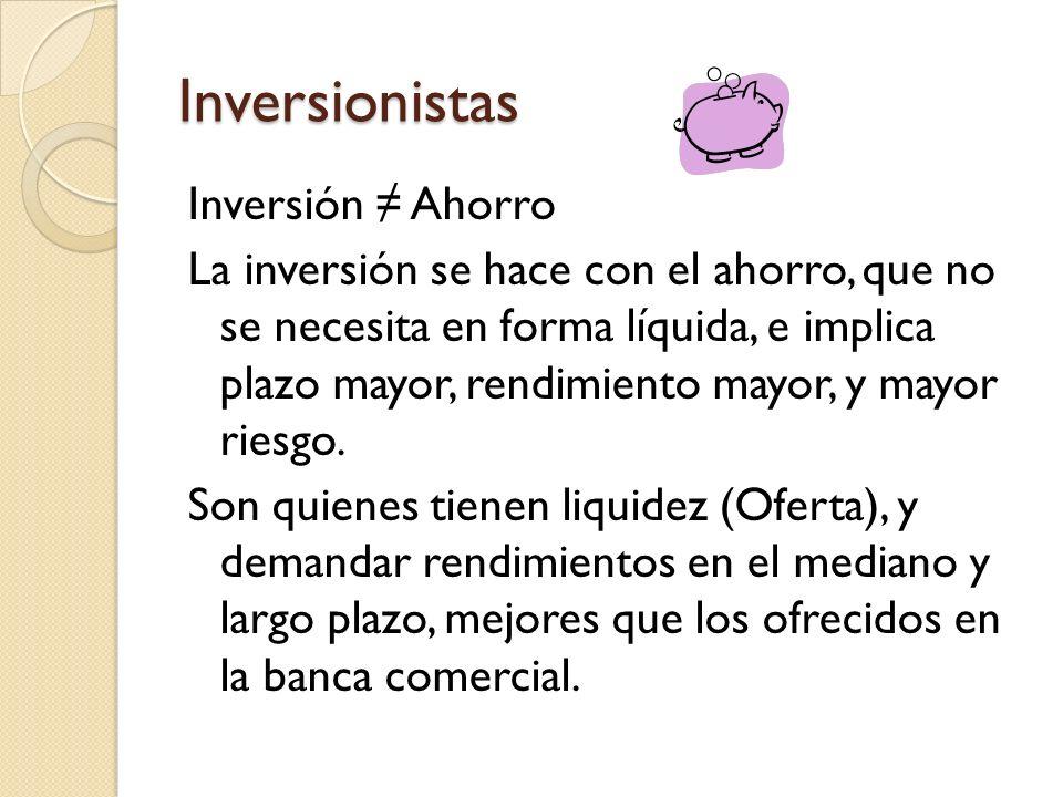 Inversionistas Inversión Ahorro La inversión se hace con el ahorro, que no se necesita en forma líquida, e implica plazo mayor, rendimiento mayor, y m