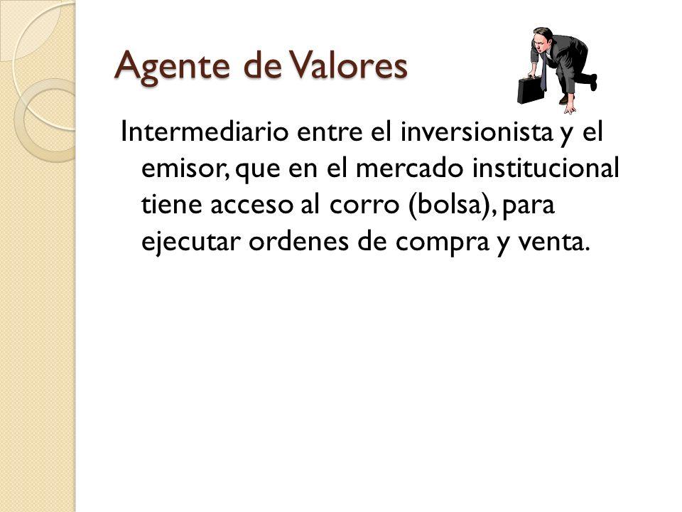 Agente de Valores Intermediario entre el inversionista y el emisor, que en el mercado institucional tiene acceso al corro (bolsa), para ejecutar orden
