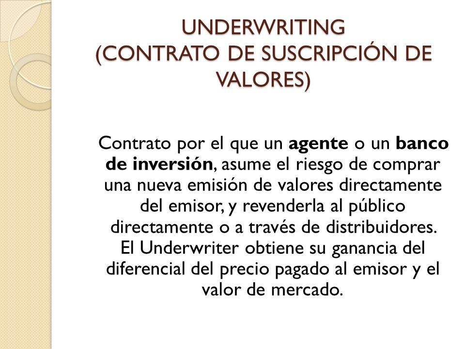 UNDERWRITING (CONTRATO DE SUSCRIPCIÓN DE VALORES) Contrato por el que un agente o un banco de inversión, asume el riesgo de comprar una nueva emisión