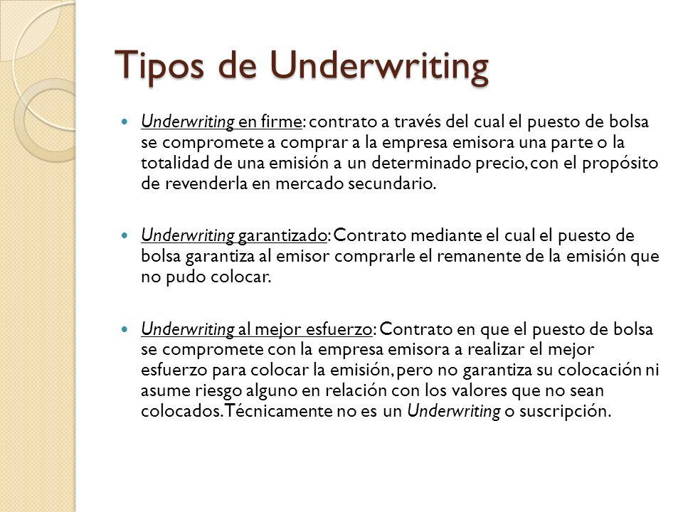Tipos de Underwriting Underwriting en firme: contrato a través del cual el puesto de bolsa se compromete a comprar a la empresa emisora una parte o la