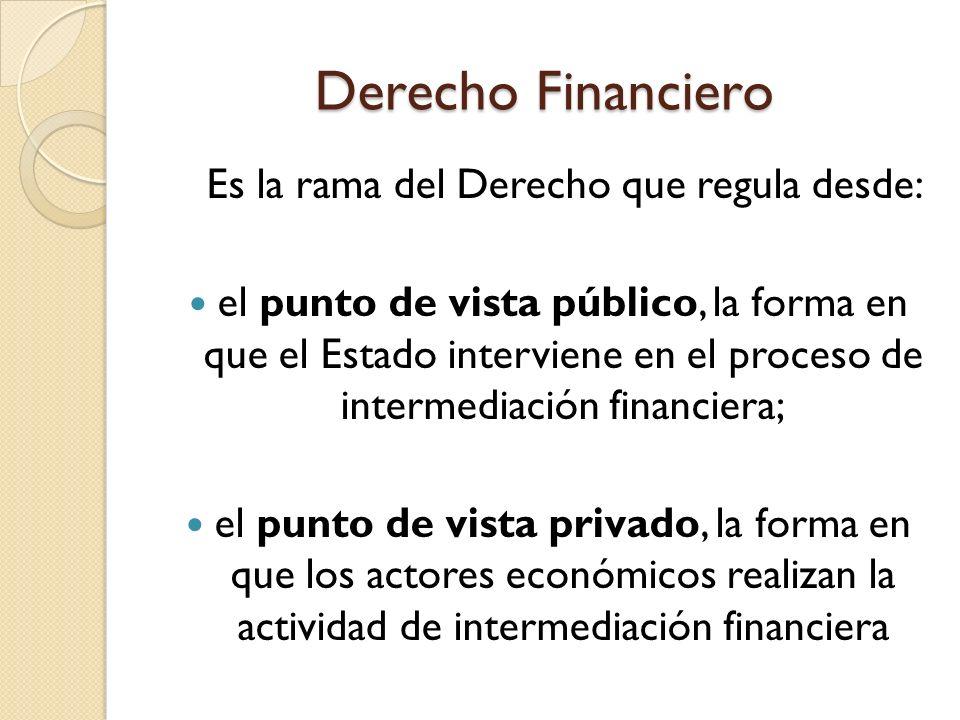 Derecho Financiero Es la rama del Derecho que regula desde: el punto de vista público, la forma en que el Estado interviene en el proceso de intermedi
