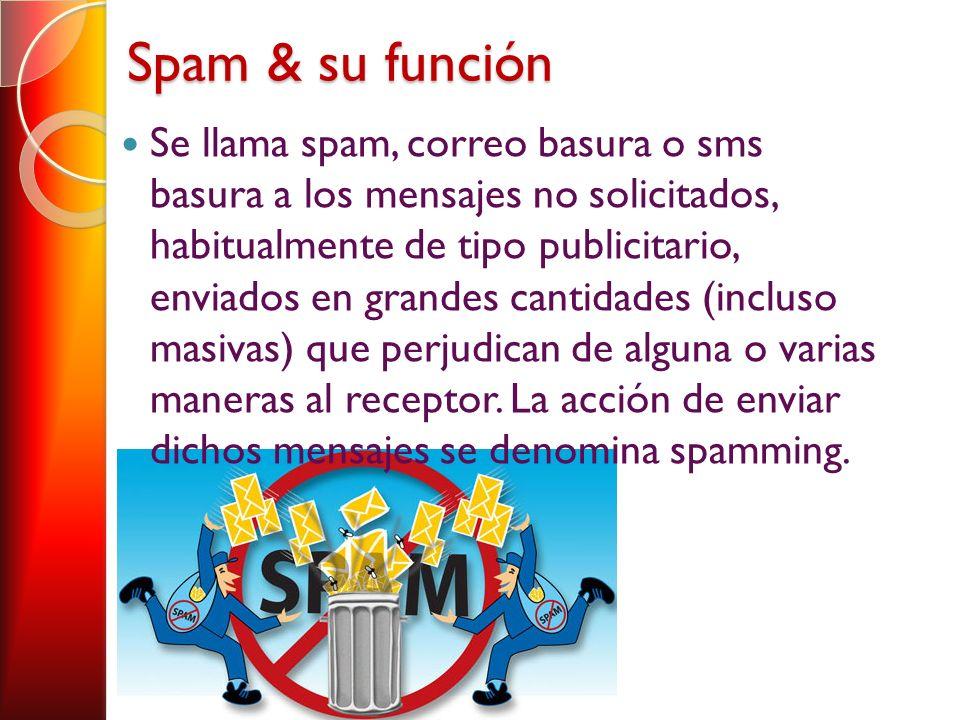 Spam & su función Se llama spam, correo basura o sms basura a los mensajes no solicitados, habitualmente de tipo publicitario, enviados en grandes cantidades (incluso masivas) que perjudican de alguna o varias maneras al receptor.