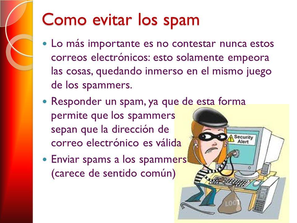 Como evitar los spam Lo más importante es no contestar nunca estos correos electrónicos: esto solamente empeora las cosas, quedando inmerso en el mismo juego de los spammers.