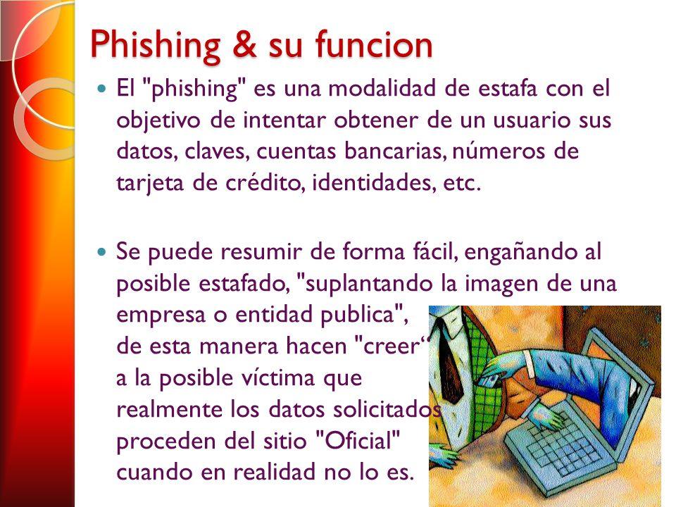 Phishing & su funcion El phishing es una modalidad de estafa con el objetivo de intentar obtener de un usuario sus datos, claves, cuentas bancarias, números de tarjeta de crédito, identidades, etc.