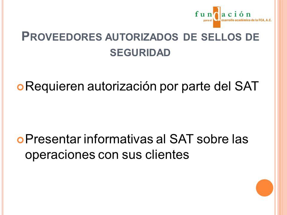 P ROVEEDORES AUTORIZADOS DE SELLOS DE SEGURIDAD Requieren autorización por parte del SAT Presentar informativas al SAT sobre las operaciones con sus clientes