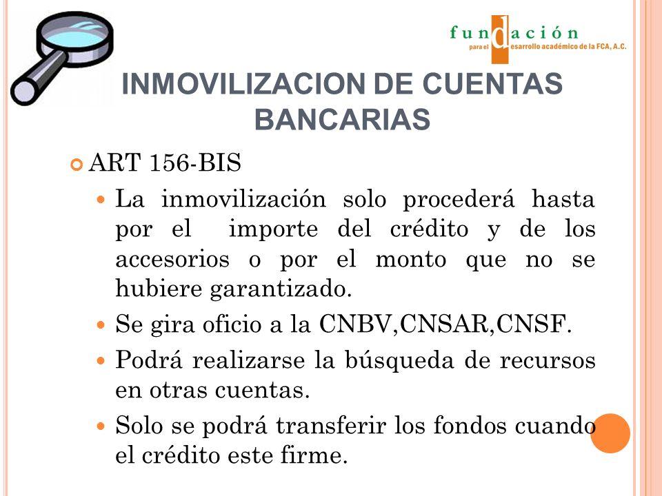 INMOVILIZACION DE CUENTAS BANCARIAS ART 156-BIS La inmovilización solo procederá hasta por el importe del crédito y de los accesorios o por el monto que no se hubiere garantizado.