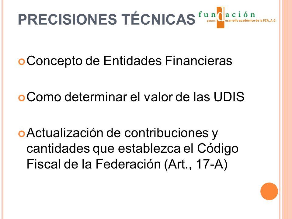 PRECISIONES TÉCNICAS Concepto de Entidades Financieras Como determinar el valor de las UDIS Actualización de contribuciones y cantidades que establezca el Código Fiscal de la Federación (Art., 17-A)
