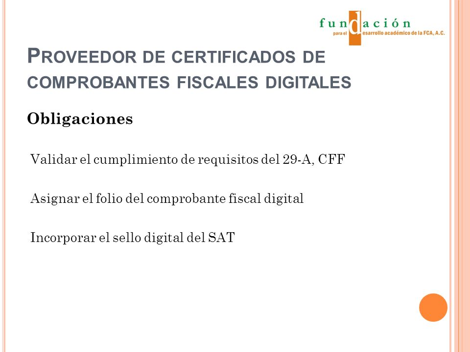 P ROVEEDOR DE CERTIFICADOS DE COMPROBANTES FISCALES DIGITALES Obligaciones Validar el cumplimiento de requisitos del 29-A, CFF Asignar el folio del comprobante fiscal digital Incorporar el sello digital del SAT