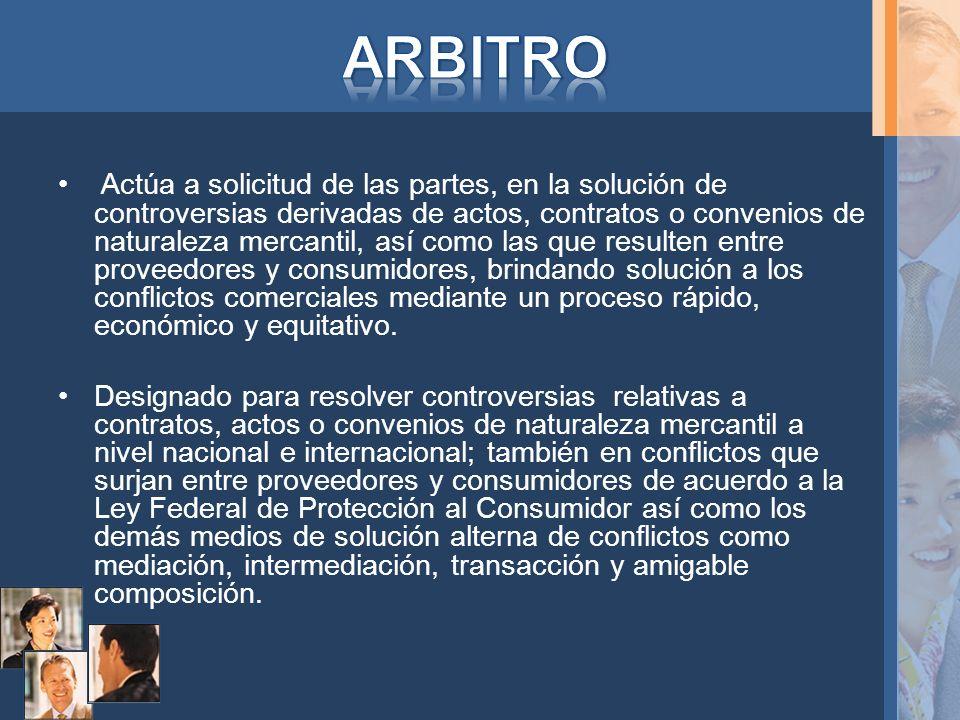 Actúa a solicitud de las partes, en la solución de controversias derivadas de actos, contratos o convenios de naturaleza mercantil, así como las que r