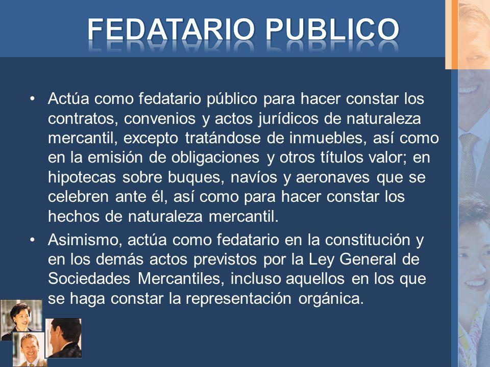 Actúa como fedatario público para hacer constar los contratos, convenios y actos jurídicos de naturaleza mercantil, excepto tratándose de inmuebles, a