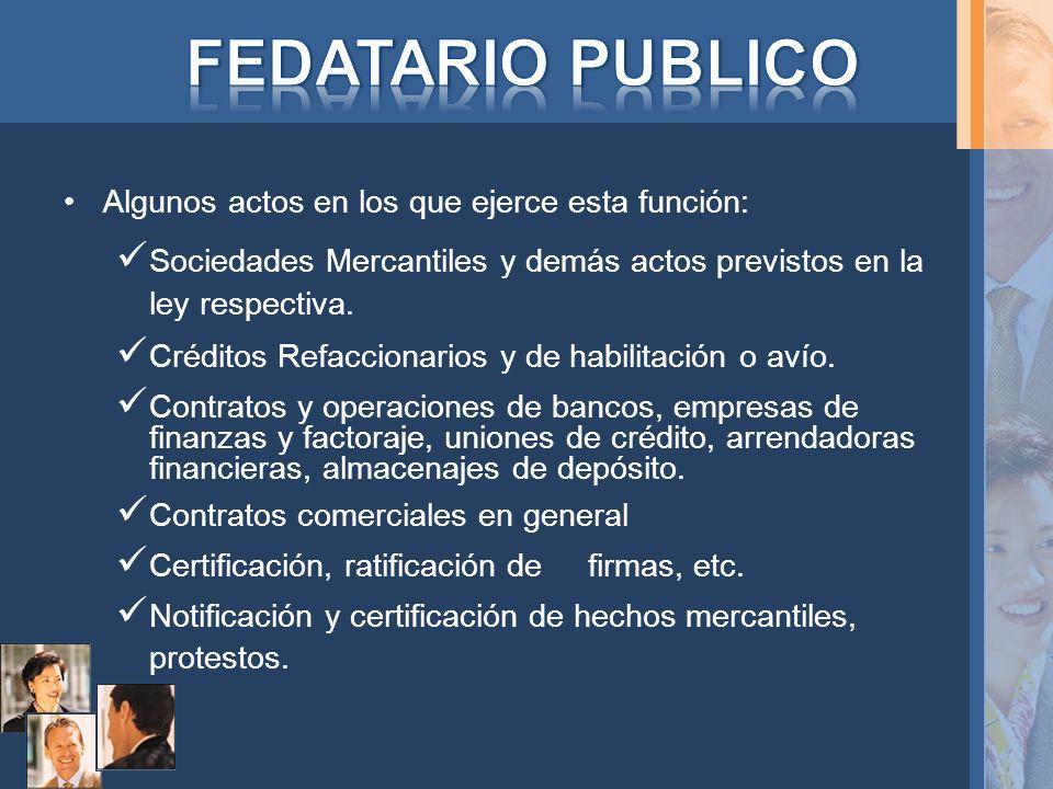 Algunos actos en los que ejerce esta función: Sociedades Mercantiles y demás actos previstos en la ley respectiva. Créditos Refaccionarios y de habili