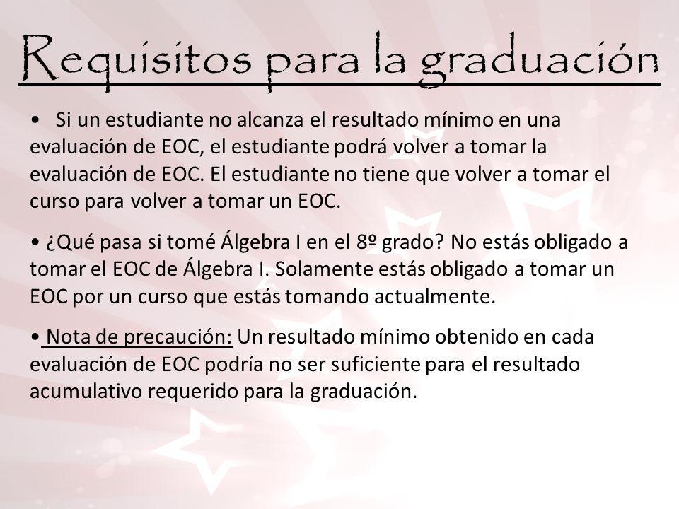 Requisitos para la graduación Si un estudiante no alcanza el resultado mínimo en una evaluación de EOC, el estudiante podrá volver a tomar la evaluaci