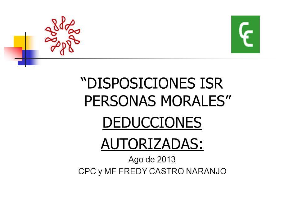 DISPOSICIONES ISR PERSONAS MORALES DEDUCCIONES AUTORIZADAS: Ago de 2013 CPC y MF FREDY CASTRO NARANJO