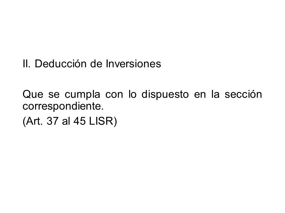 II. Deducción de Inversiones Que se cumpla con lo dispuesto en la sección correspondiente. (Art. 37 al 45 LISR)