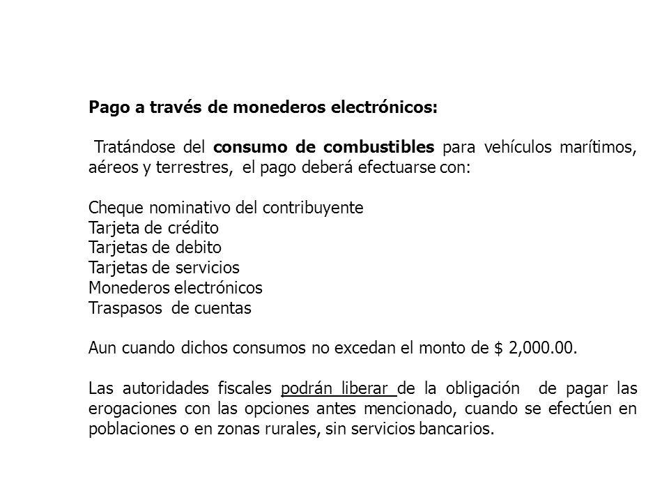 Pago a través de monederos electrónicos: Tratándose del consumo de combustibles para vehículos marítimos, aéreos y terrestres, el pago deberá efectuar