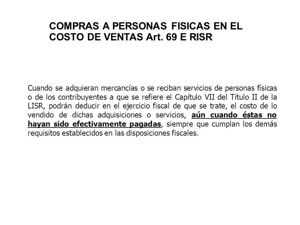 COMPRAS A PERSONAS FISICAS EN EL COSTO DE VENTAS Art. 69 E RISR Cuando se adquieran mercancías o se reciban servicios de personas físicas o de los con