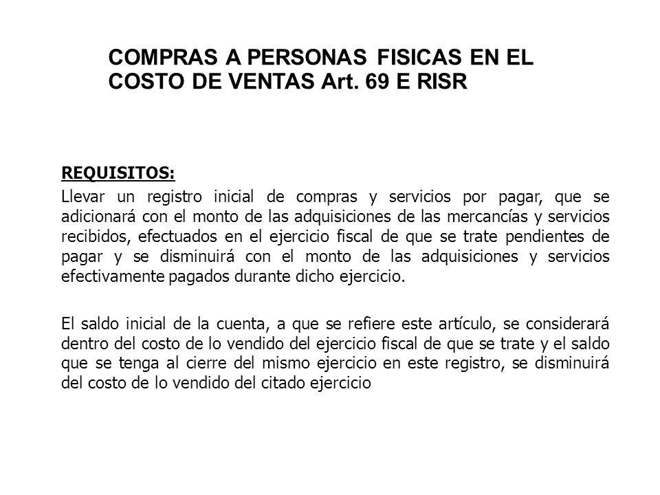 COMPRAS A PERSONAS FISICAS EN EL COSTO DE VENTAS Art. 69 E RISR REQUISITOS: Llevar un registro inicial de compras y servicios por pagar, que se adicio
