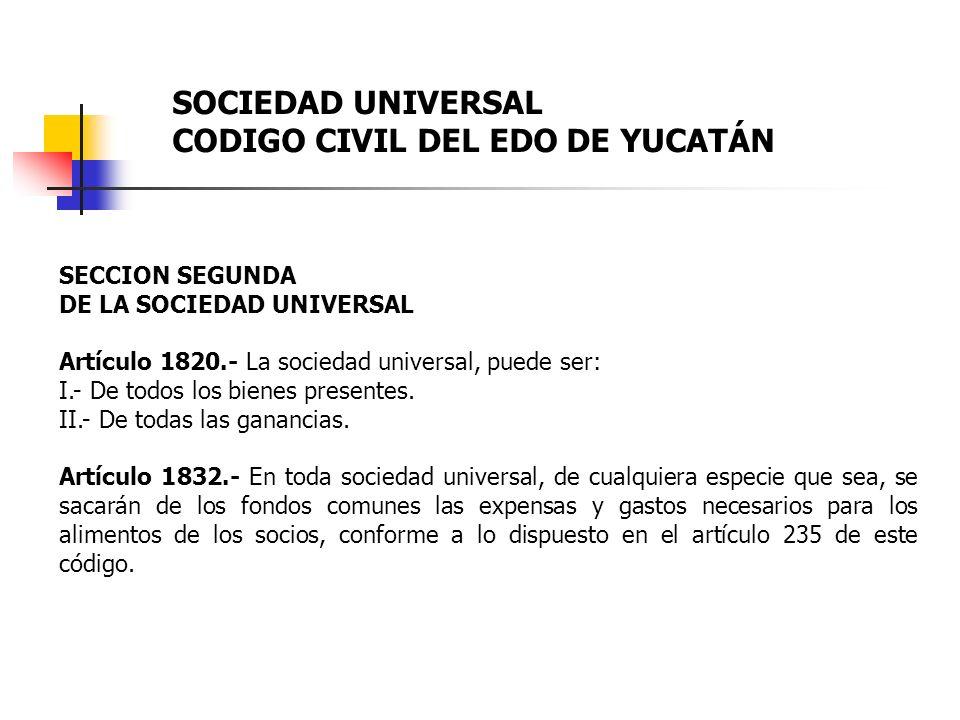 SECCION SEGUNDA DE LA SOCIEDAD UNIVERSAL Artículo 1820.- La sociedad universal, puede ser: I.- De todos los bienes presentes. II.- De todas las gananc