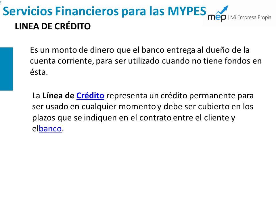 Servicios Financieros para las MYPES LINEA DE CRÉDITO Es un monto de dinero que el banco entrega al dueño de la cuenta corriente, para ser utilizado c