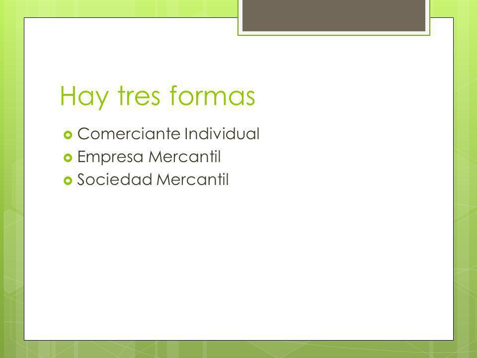Hay tres formas Comerciante Individual Empresa Mercantil Sociedad Mercantil