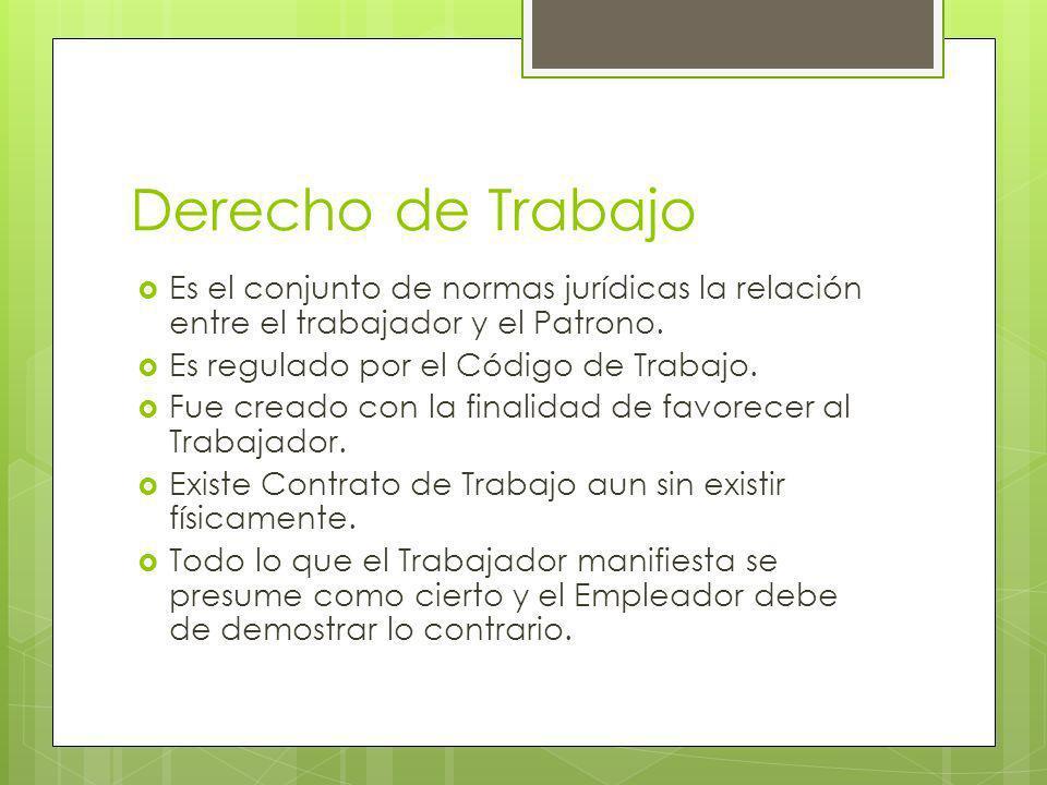 Derecho de Trabajo Es el conjunto de normas jurídicas la relación entre el trabajador y el Patrono. Es regulado por el Código de Trabajo. Fue creado c