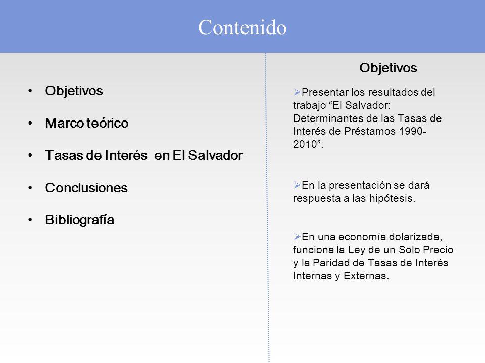Contenido Objetivos Marco teórico Tasas de Interés en El Salvador Conclusiones Bibliografía Objetivos Presentar los resultados del trabajo El Salvador: Determinantes de las Tasas de Interés de Préstamos 1990- 2010.