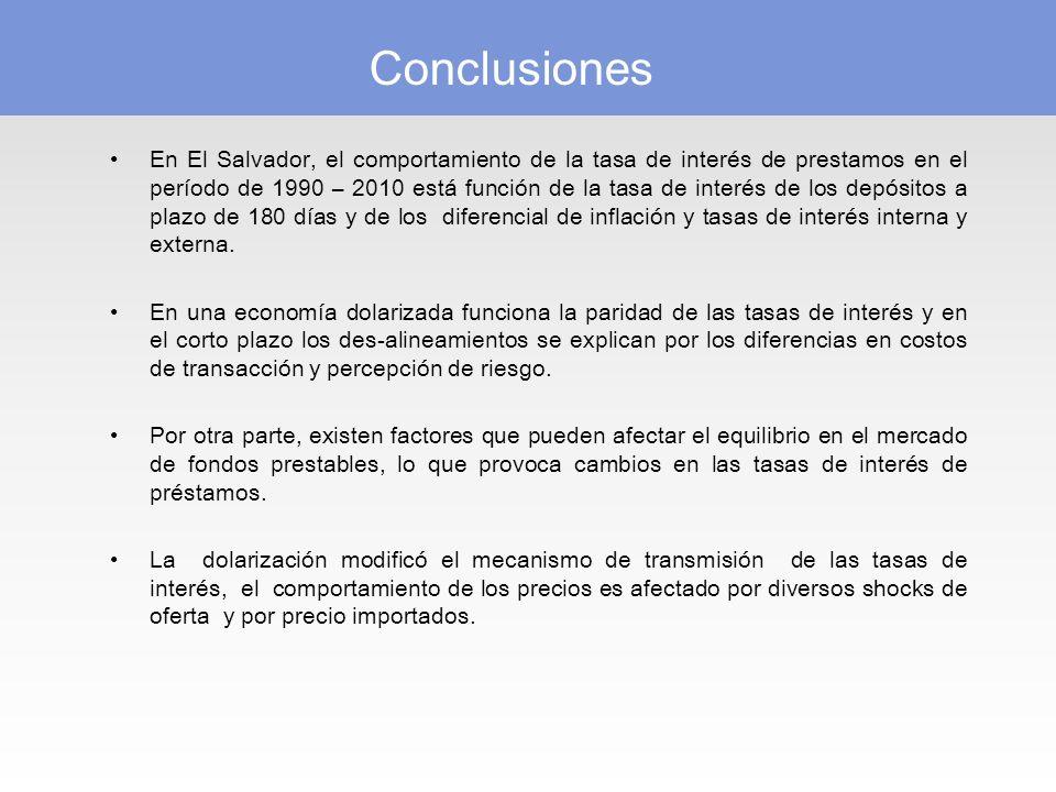Conclusiones En El Salvador, el comportamiento de la tasa de interés de prestamos en el período de 1990 – 2010 está función de la tasa de interés de los depósitos a plazo de 180 días y de los diferencial de inflación y tasas de interés interna y externa.